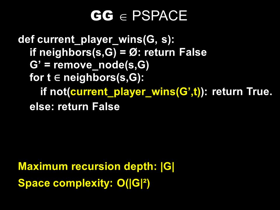GG = { 〈 G,b 〉 | Player I has a winning strategy for the generalized geography game played on graph G starting at node b } Theorem: GG is PSPACE-Complete