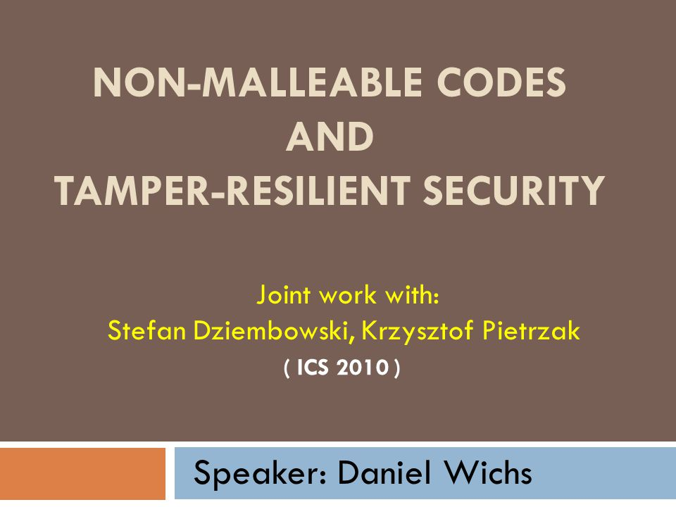 NON-MALLEABLE CODES AND TAMPER-RESILIENT SECURITY ( ICS 2010 ) Joint work with: Stefan Dziembowski, Krzysztof Pietrzak Speaker: Daniel Wichs