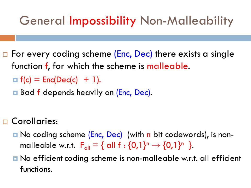 General Impossibility Non-Malleability  For every coding scheme (Enc, Dec) there exists a single function f, for which the scheme is malleable.