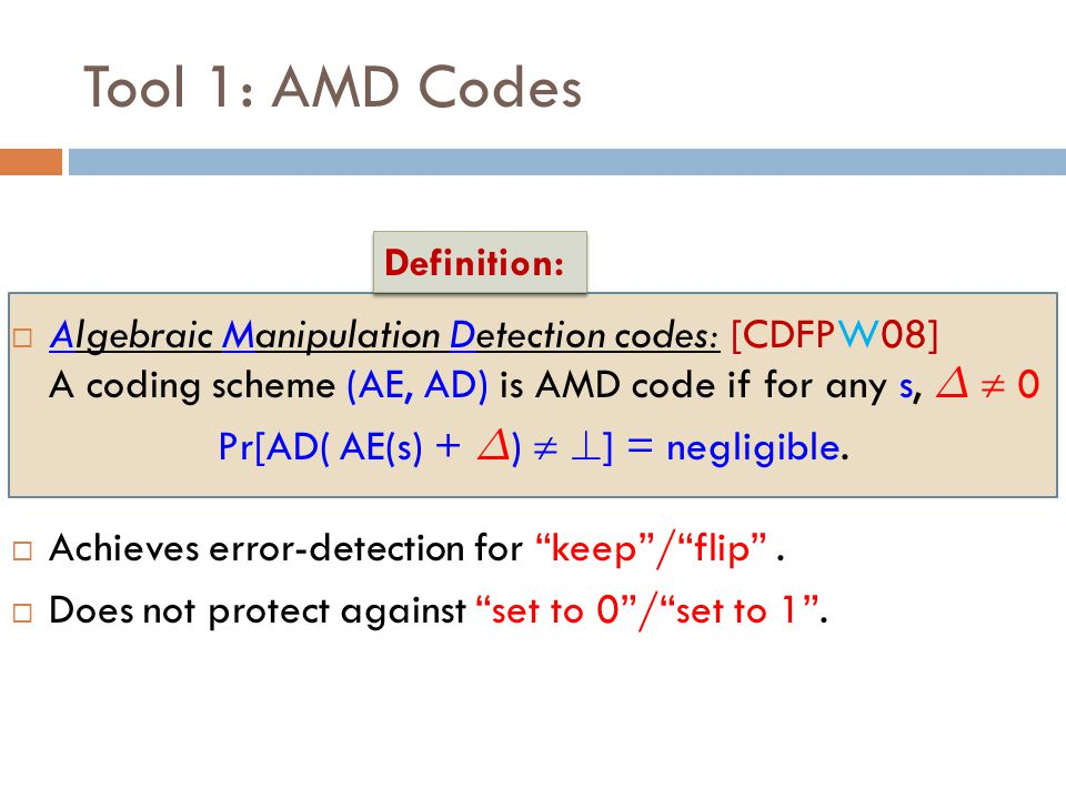 Tool 1: AMD Codes  Algebraic Manipulation Detection codes: [CDFPW08] A coding scheme (AE, AD) is AMD code if for any s, ¢  0 Pr[AD( AE(s) + ¢ )  .