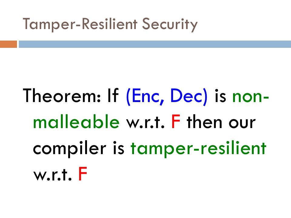 Tamper-Resilient Security Theorem: If (Enc, Dec) is non- malleable w.r.t. F then our compiler is tamper-resilient w.r.t. F