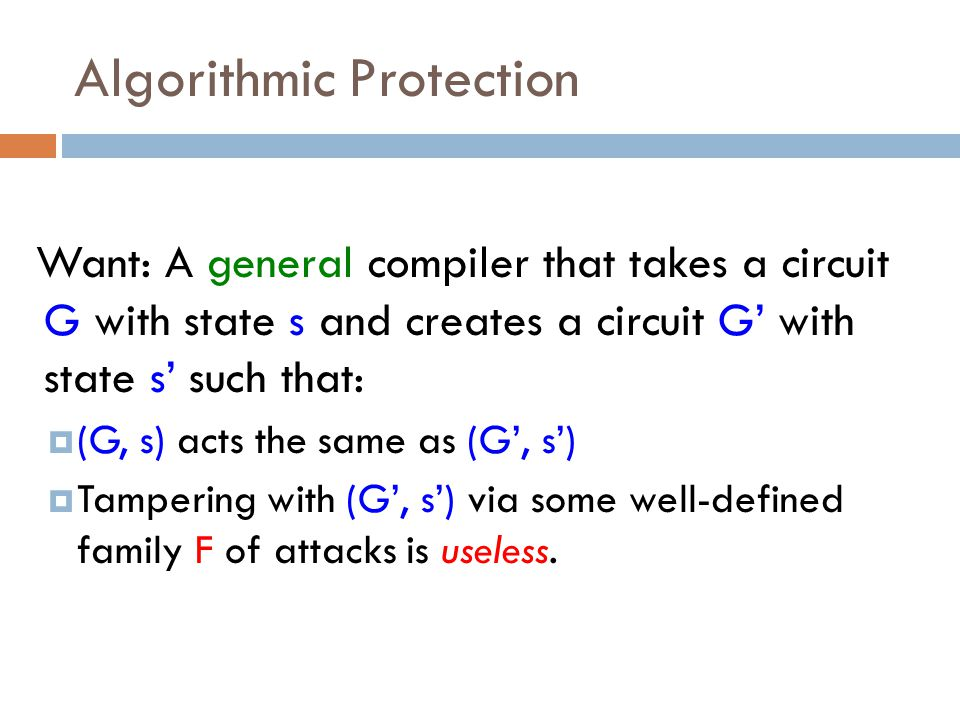 Algorithmic Protection Want: A general compiler that takes a circuit G with state s and creates a circuit G' with state s' such that:  (G, s) acts the same as (G', s')  Tampering with (G', s') via some well-defined family F of attacks is useless.