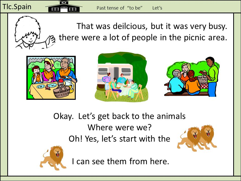 "Tlc.Spain Past tense of ""to be"" Let's That was deilcious, but it was very busy. there were a lot of people in the picnic area. Okay. Let's get back to"