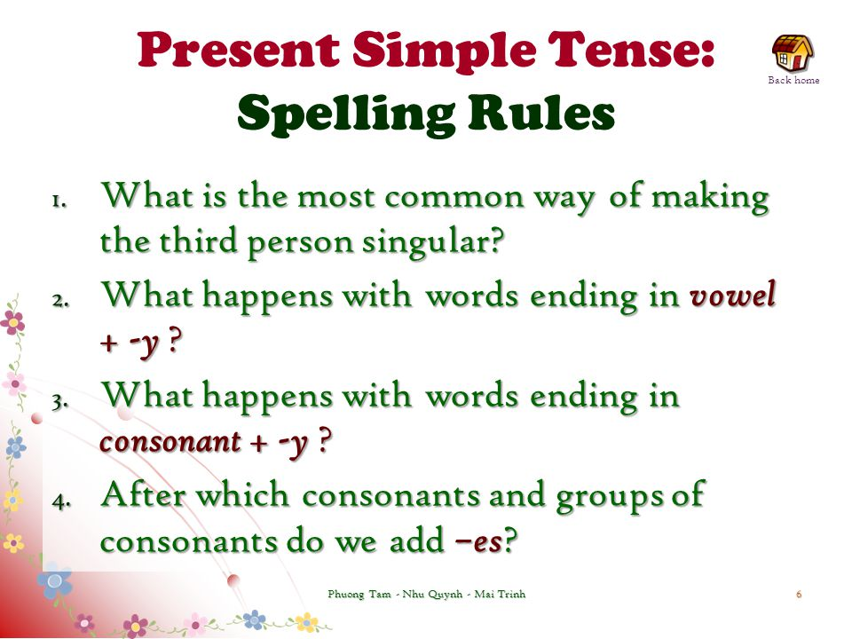 Present Simple Tense: Spelling Rules 1. What is the most common way of making the third person singular? 2. What happens with words ending in vowel +