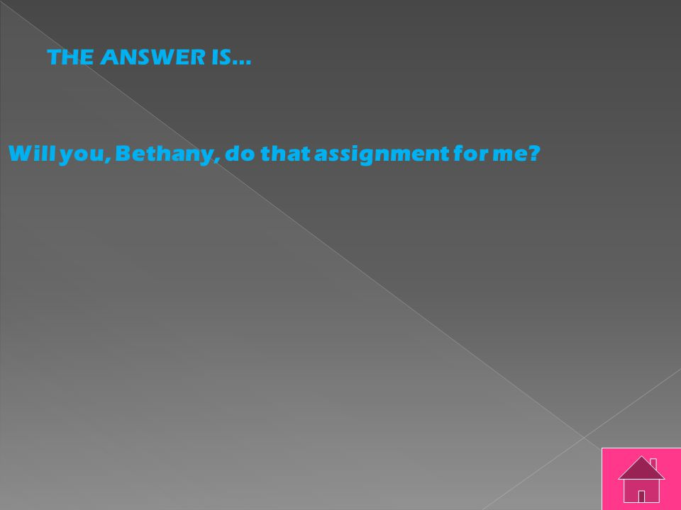 THE QUESTION IS… Will you Bethany do that assignment for me?
