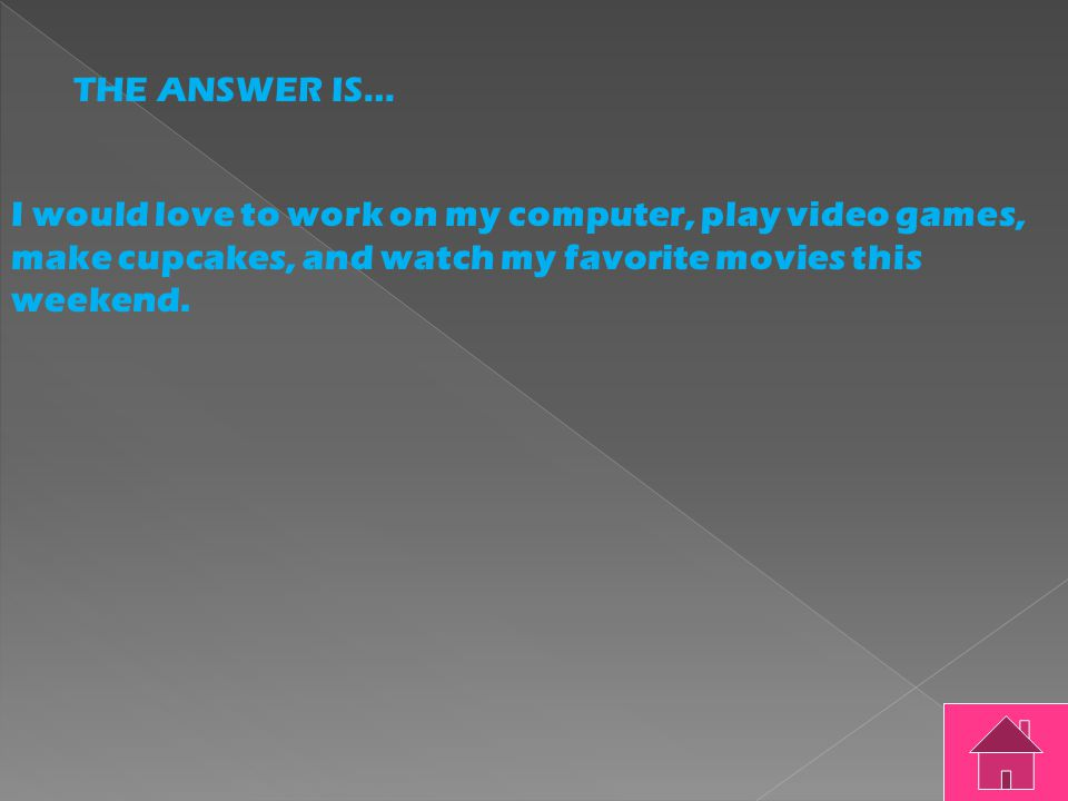 THE QUESTION IS… I would love to work on my computer play video games make cupcakes and watch my favorite movies this weekend.