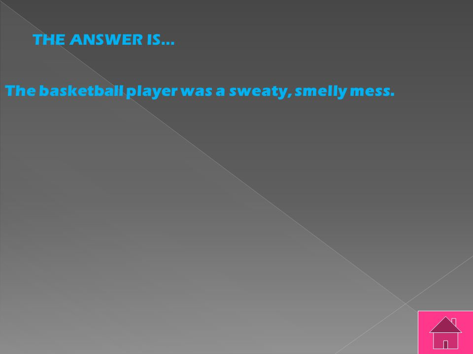 THE QUESTION IS… The basketball player was a sweaty smelly mess.