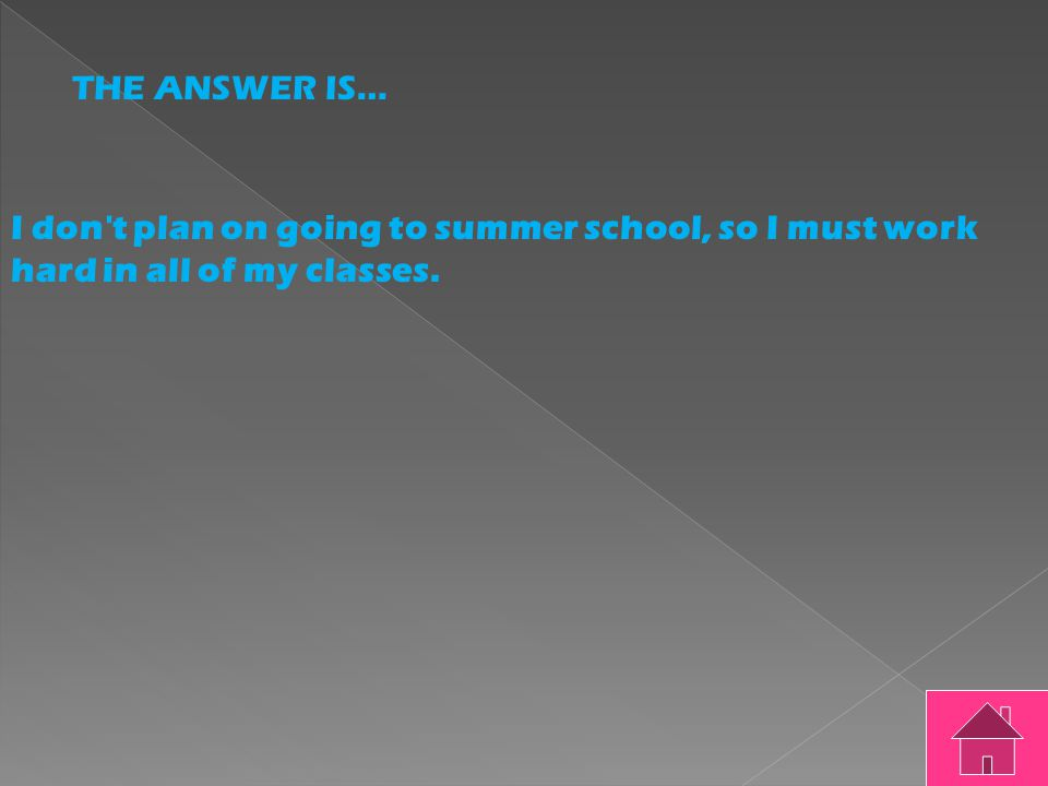 THE QUESTION IS……. I don't plan on going to summer school so I must work hard in all of my classes.