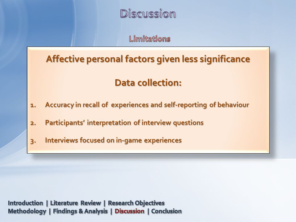 Affective personal factors given less significance Data collection: 1.Accuracy in recall of experiences and self-reporting of behaviour 2.Participants' interpretation of interview questions 3.Interviews focused on in-game experiences Affective personal factors given less significance Data collection: 1.Accuracy in recall of experiences and self-reporting of behaviour 2.Participants' interpretation of interview questions 3.Interviews focused on in-game experiences