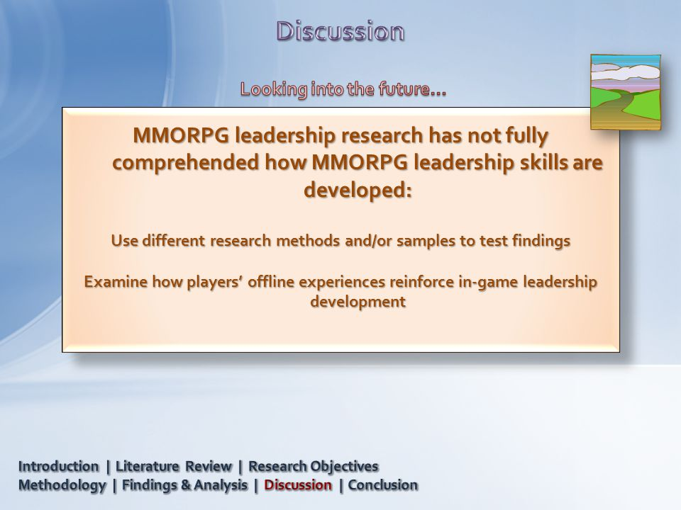MMORPG leadership research has not fully comprehended how MMORPG leadership skills are developed: Use different research methods and/or samples to test findings Examine how players' offline experiences reinforce in-game leadership development MMORPG leadership research has not fully comprehended how MMORPG leadership skills are developed: Use different research methods and/or samples to test findings Examine how players' offline experiences reinforce in-game leadership development