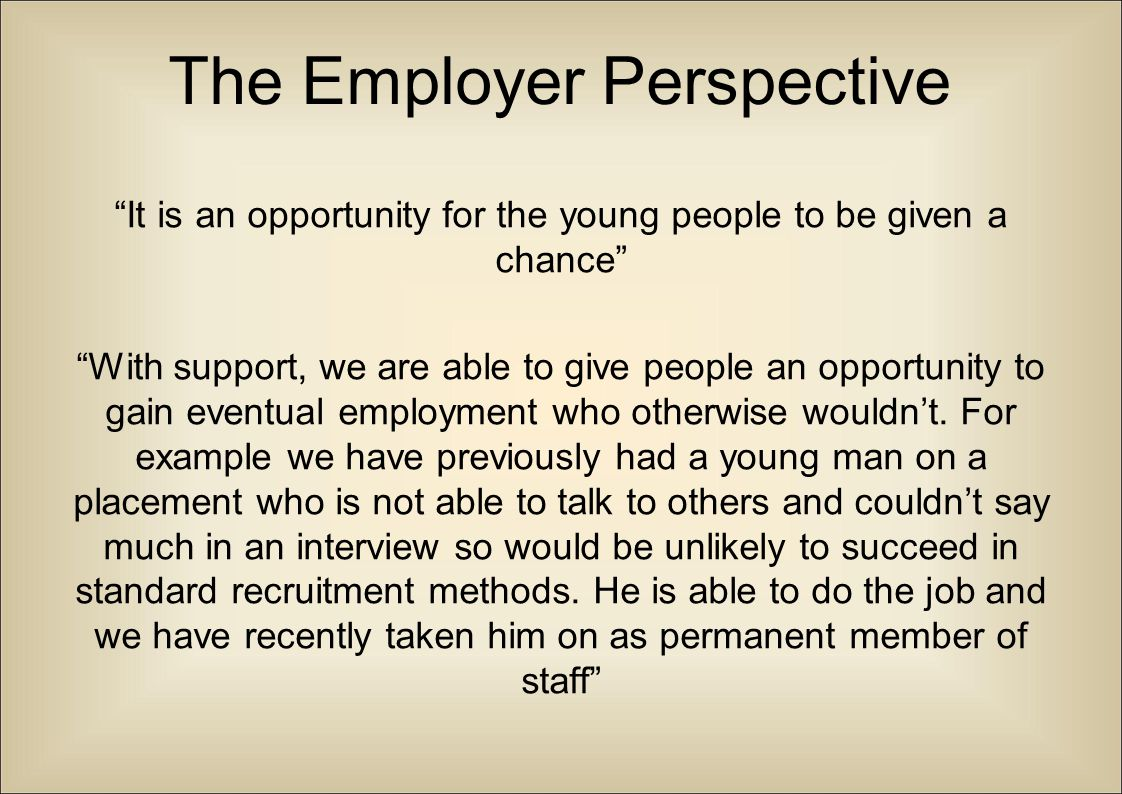 """The Employer Perspective """"It is an opportunity for the young people to be given a chance"""" """"With support, we are able to give people an opportunity to"""