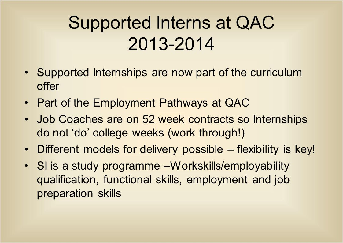 Supported Interns at QAC 2013-2014 Supported Internships are now part of the curriculum offer Part of the Employment Pathways at QAC Job Coaches are o