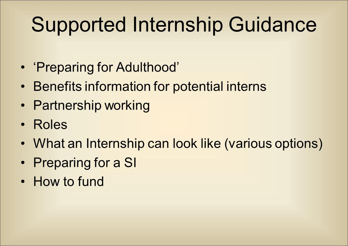 Supported Internship Guidance 'Preparing for Adulthood' Benefits information for potential interns Partnership working Roles What an Internship can lo