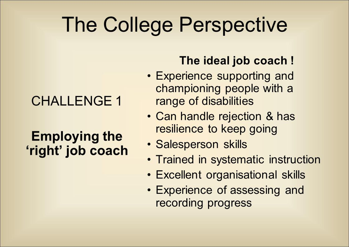 The College Perspective CHALLENGE 1 Employing the 'right' job coach The ideal job coach ! Experience supporting and championing people with a range of