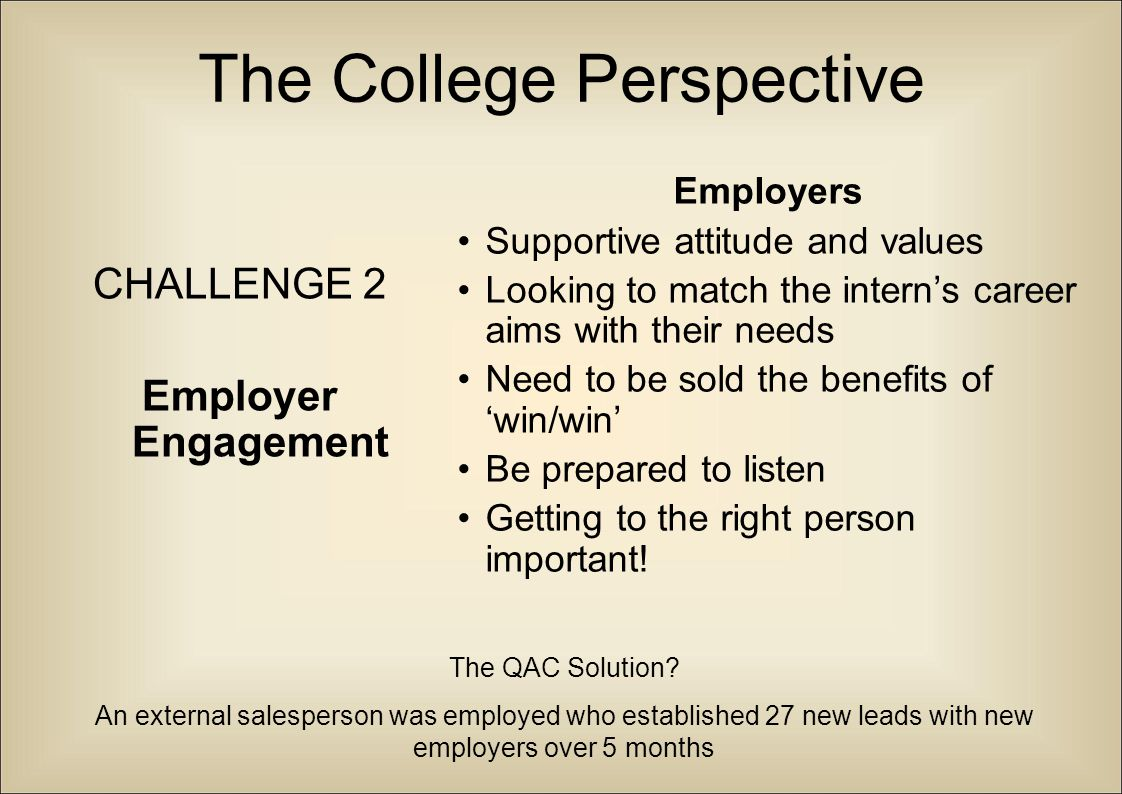 The College Perspective CHALLENGE 3 Intern recruitment Recruitment Motivation to want to work is key (from intern and parents/carers!) Making the process as real as possible – setting up interviews, job descriptions, CVs submitted...