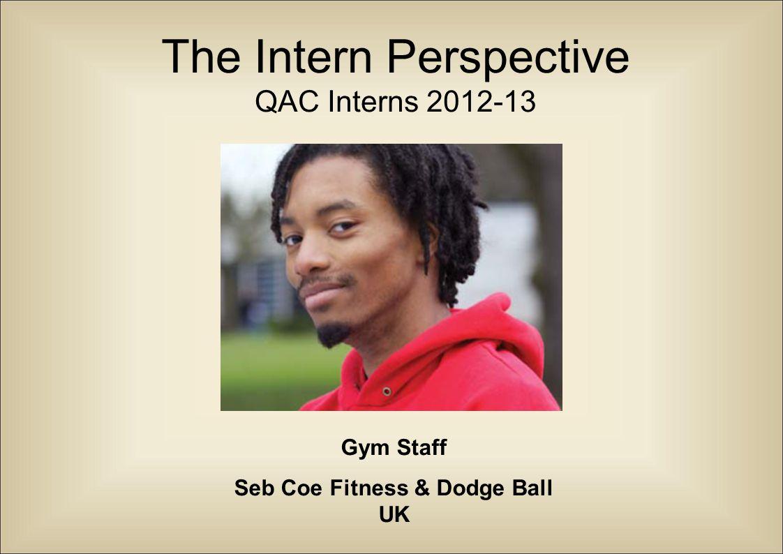 The Intern Perspective QAC Interns 2012-13 Gym Staff Seb Coe Fitness & Dodge Ball UK