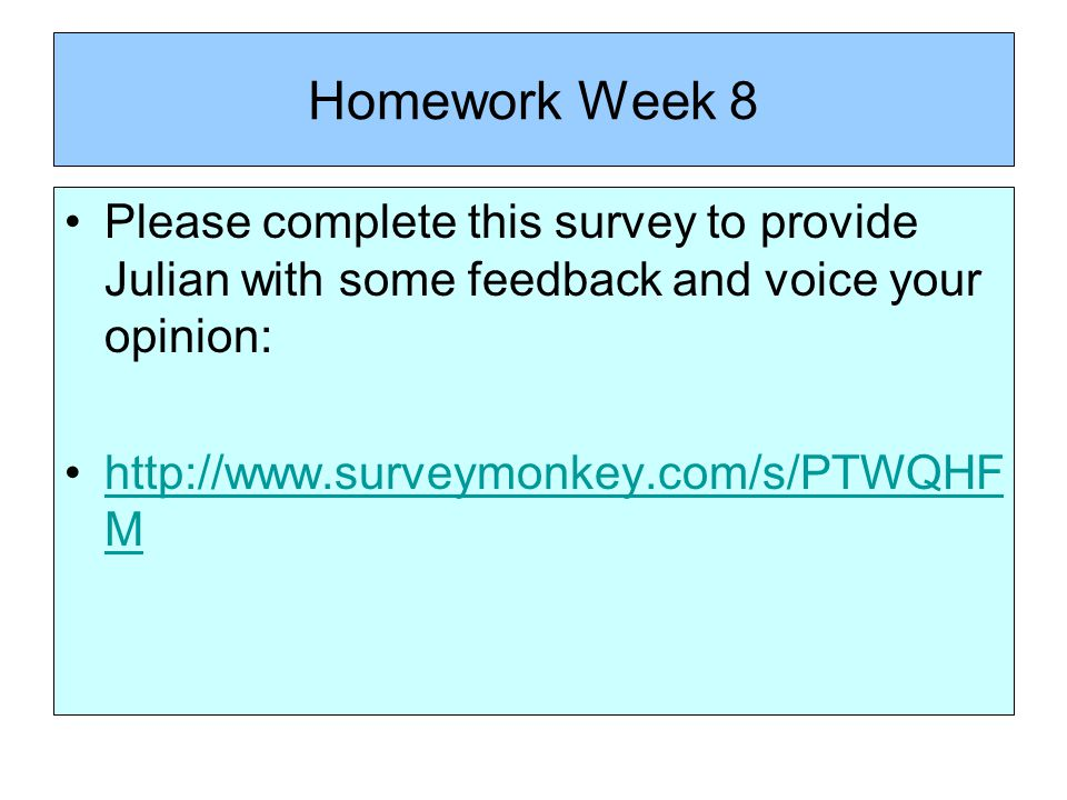 Homework Week 8 Please complete this survey to provide Julian with some feedback and voice your opinion: http://www.surveymonkey.com/s/PTWQHF Mhttp://www.surveymonkey.com/s/PTWQHF M