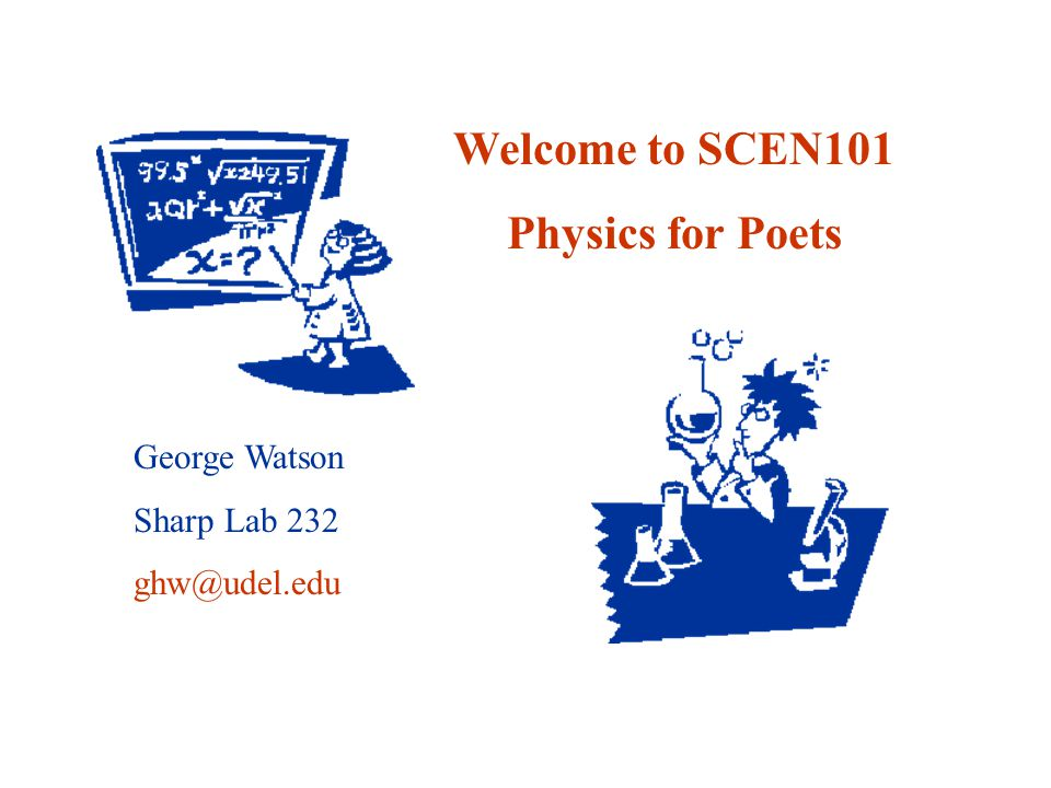 Welcome to SCEN101 Physics for Poets George Watson Sharp Lab 232 ghw@udel.edu