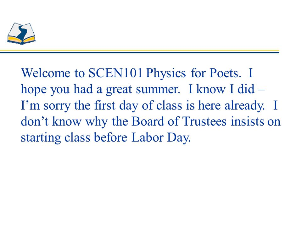 Welcome to SCEN101 Physics for Poets. I hope you had a great summer.