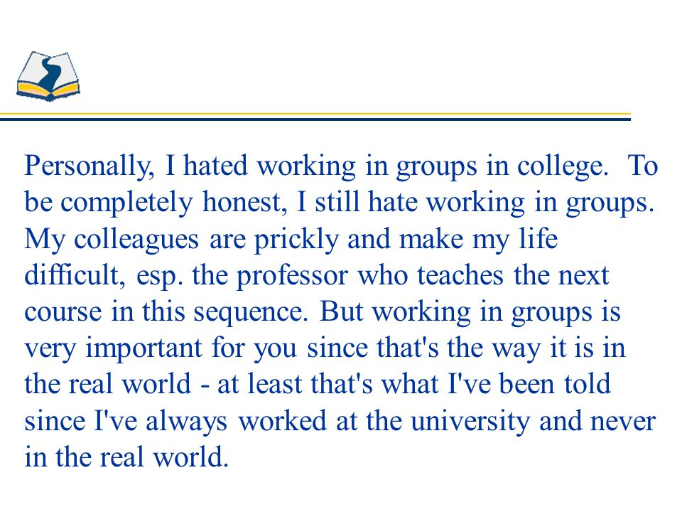 Personally, I hated working in groups in college.