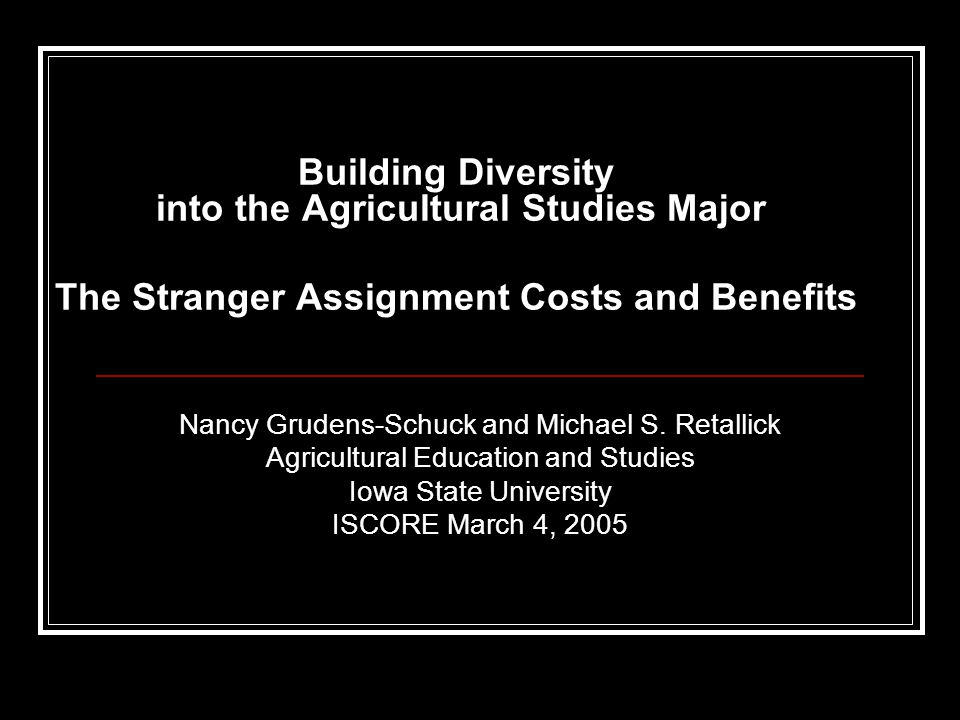 Building Diversity into the Agricultural Studies Major The Stranger Assignment Costs and Benefits Nancy Grudens-Schuck and Michael S. Retallick Agricu