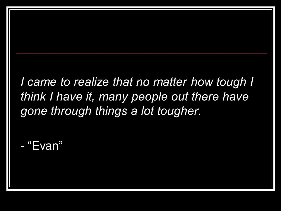 """I came to realize that no matter how tough I think I have it, many people out there have gone through things a lot tougher. - """"Evan"""""""