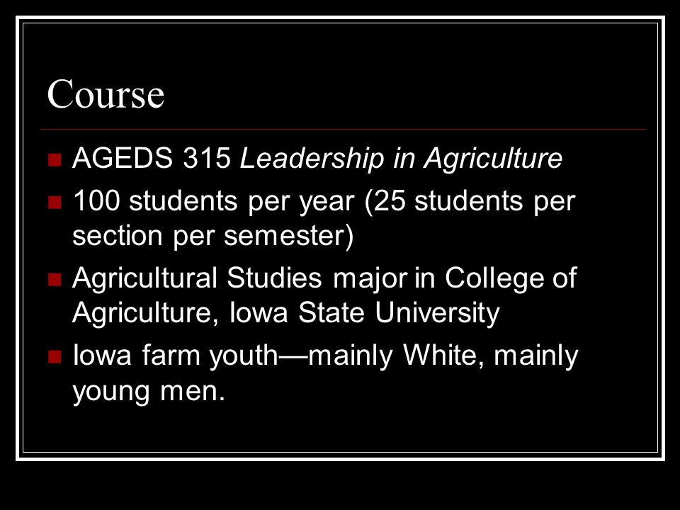 Course AGEDS 315 Leadership in Agriculture 100 students per year (25 students per section per semester) Agricultural Studies major in College of Agriculture, Iowa State University Iowa farm youth—mainly White, mainly young men.