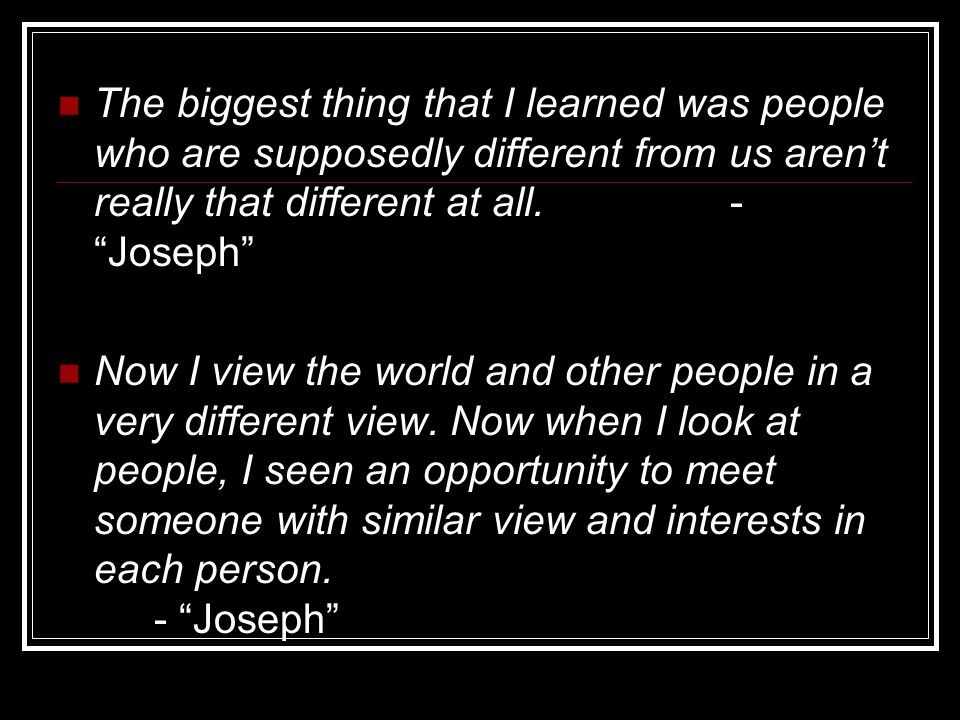 """The biggest thing that I learned was people who are supposedly different from us aren't really that different at all. - """"Joseph"""" Now I view the world"""