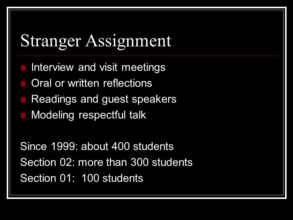 Stranger Assignment Interview and visit meetings Oral or written reflections Readings and guest speakers Modeling respectful talk Since 1999: about 400 students Section 02: more than 300 students Section 01: 100 students