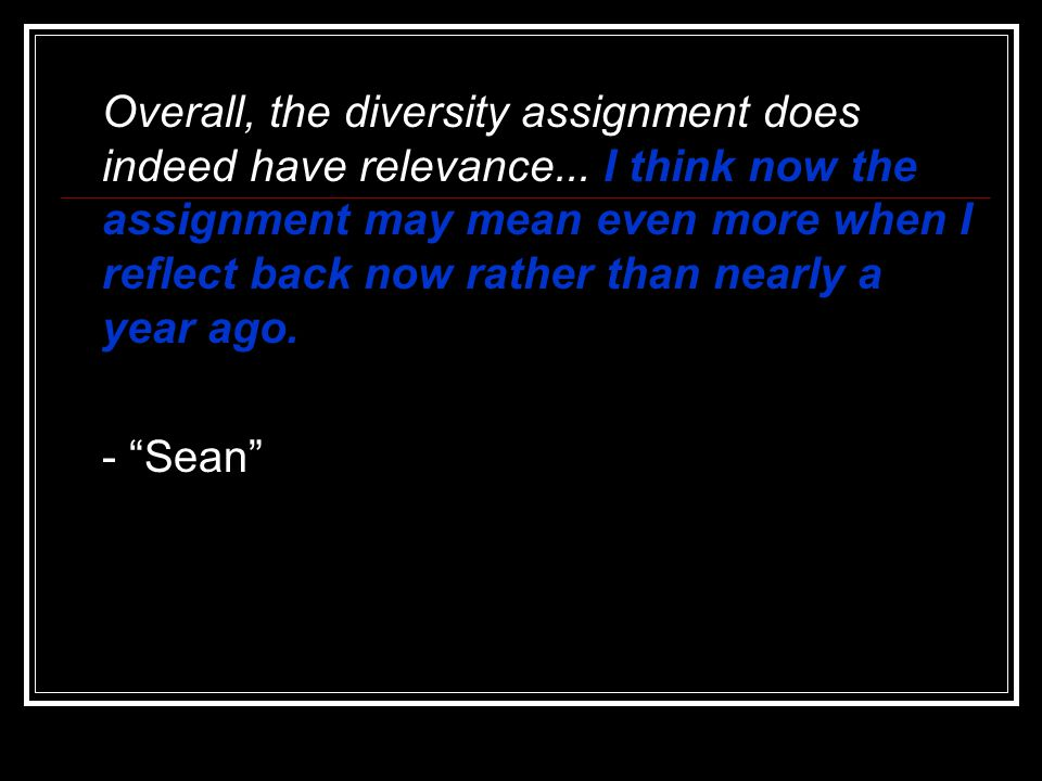 Overall, the diversity assignment does indeed have relevance... I think now the assignment may mean even more when I reflect back now rather than near