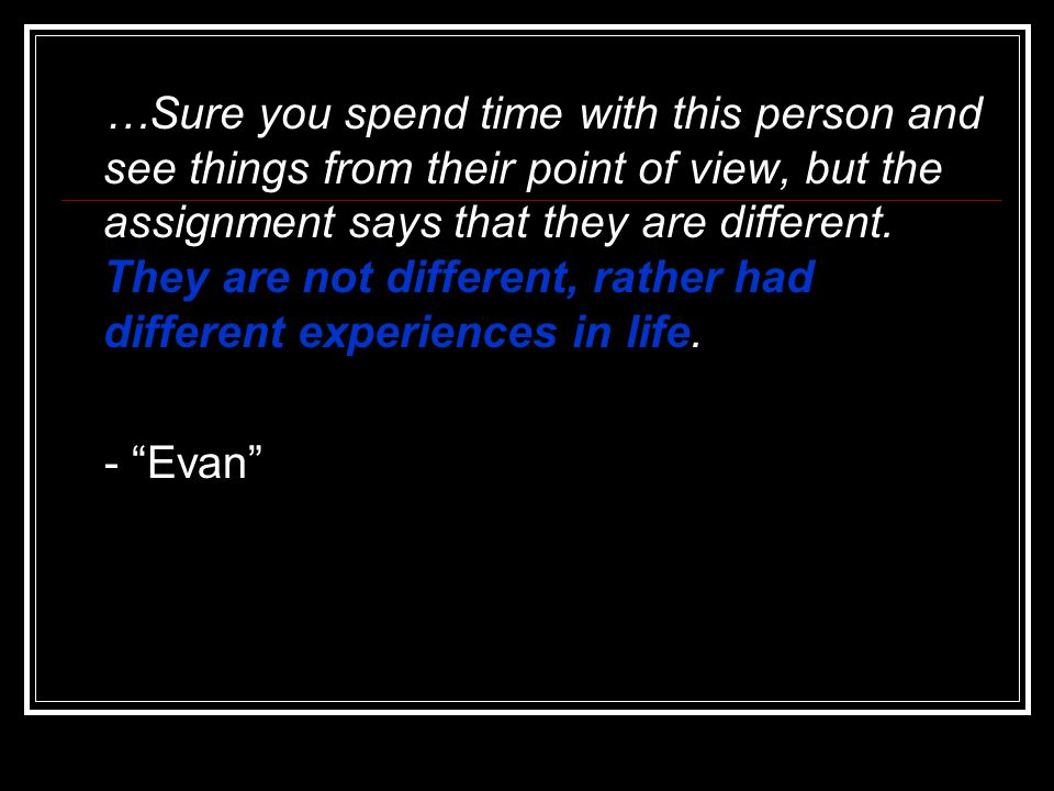 …Sure you spend time with this person and see things from their point of view, but the assignment says that they are different. They are not different