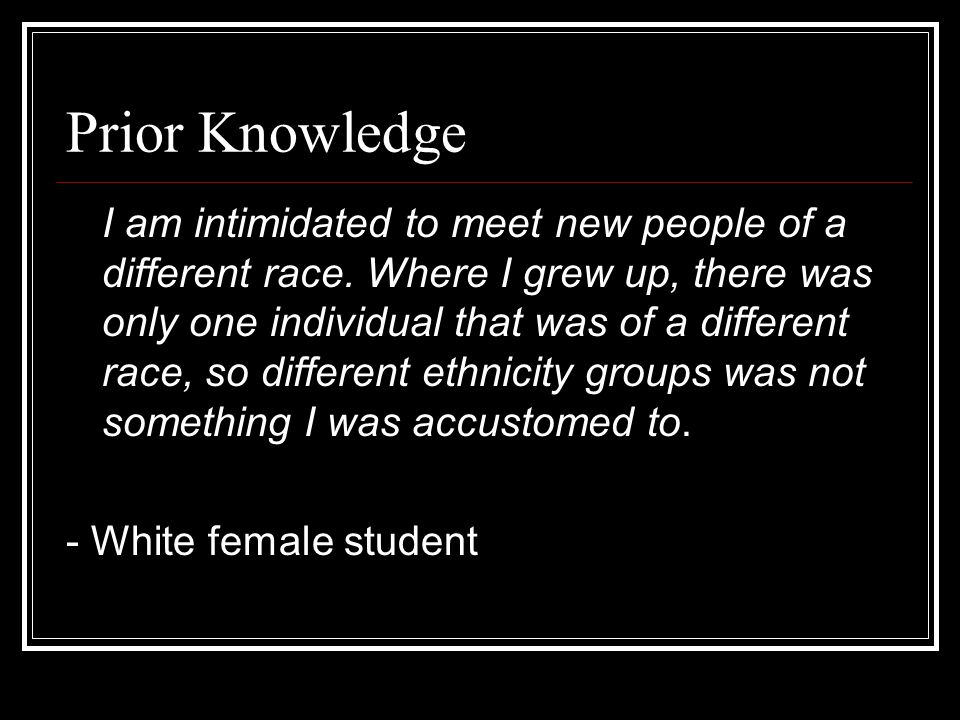 Prior Knowledge I am intimidated to meet new people of a different race. Where I grew up, there was only one individual that was of a different race,