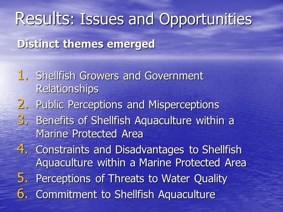 Results : Issues and Opportunities Distinct themes emerged 1. Shellfish Growers and Government Relationships 2. Public Perceptions and Misperceptions
