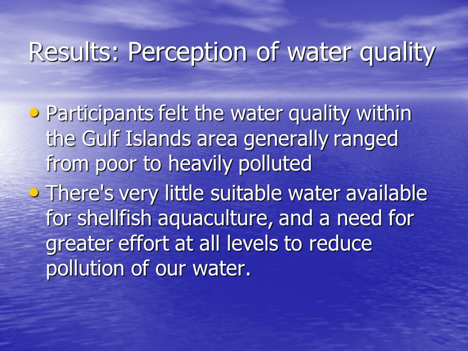 Results: Perception of water quality Participants felt the water quality within the Gulf Islands area generally ranged from poor to heavily polluted P