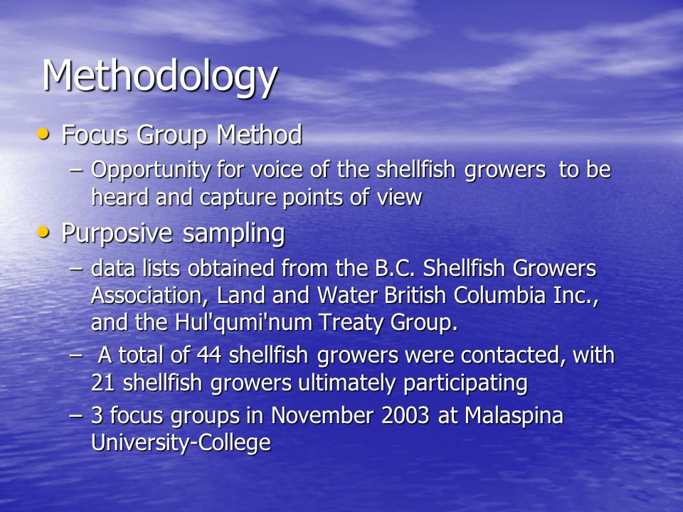 Methodology Focus Group Method Focus Group Method –Opportunity for voice of the shellfish growers to be heard and capture points of view Purposive sam