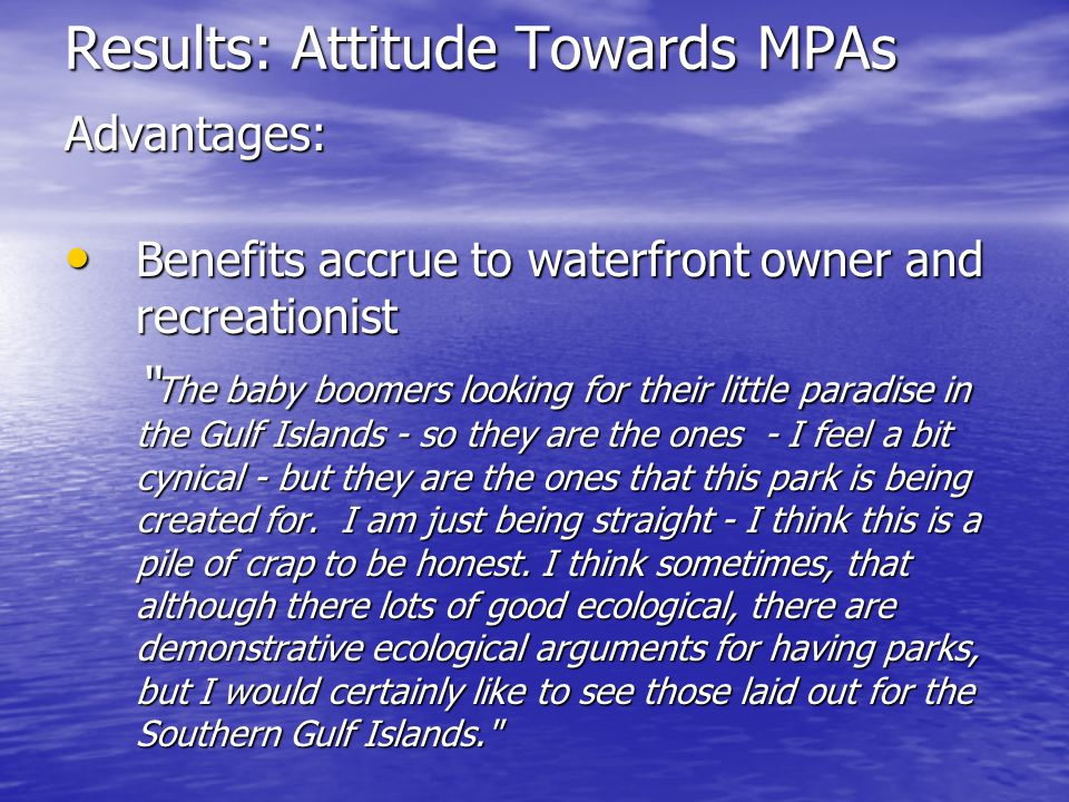 Results: Attitude Towards MPAs Disadvantages: creates another set of borders that further impedes First Nation harvest and access to the benefits of the water creates another set of borders that further impedes First Nation harvest and access to the benefits of the water To me I think its just more borders put on First Nations.