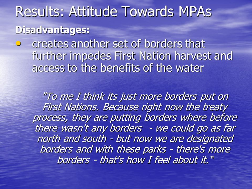 Results: Attitude Towards MPAs Disadvantages: creates another set of borders that further impedes First Nation harvest and access to the benefits of t