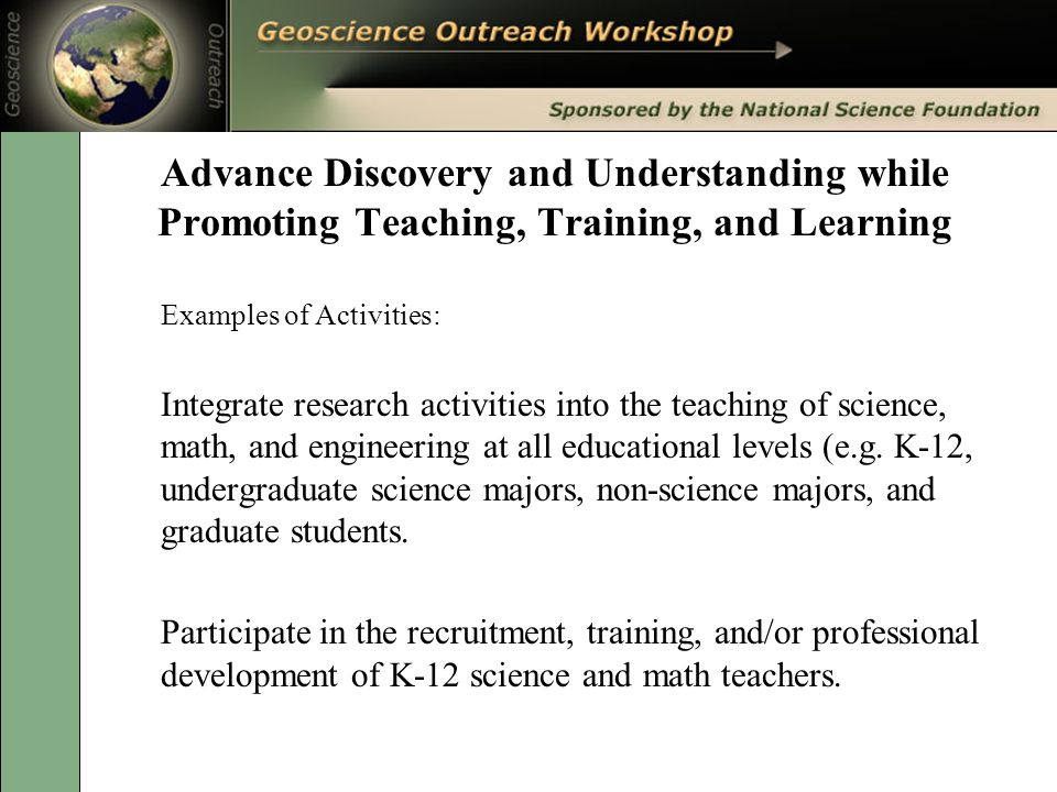 Advance Discovery and Understanding while Promoting Teaching, Training, and Learning Examples of Activities: Integrate research activities into the teaching of science, math, and engineering at all educational levels (e.g.