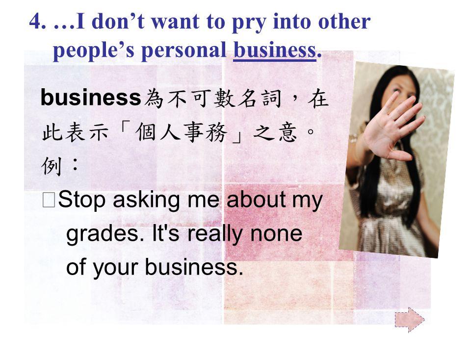 business 為不可數名詞,在 此表示「個人事務」之意。 例: ‧ Stop asking me about my grades.