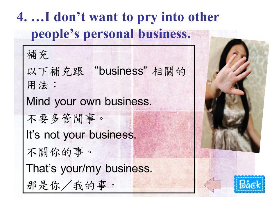 補充 以下補充跟 business 相關的 用法: Mind your own business.