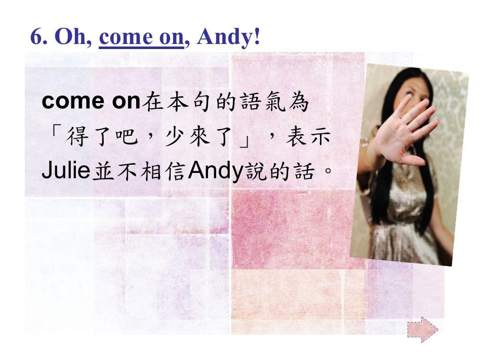 come on 在本句的語氣為 「得了吧,少來了」,表示 Julie 並不相信 Andy 說的話。 6. Oh, come on, Andy!