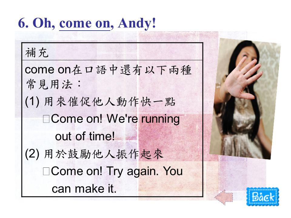 補充 come on 在口語中還有以下兩種 常見用法: (1) 用來催促他人動作快一點 ‧ Come on.