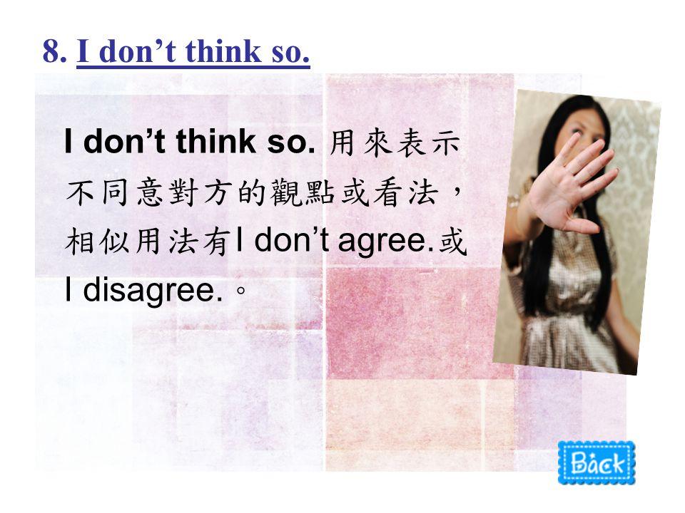 I don't think so. 用來表示 不同意對方的觀點或看法, 相似用法有 I don't agree. 或 I disagree. 。 8. I don't think so.