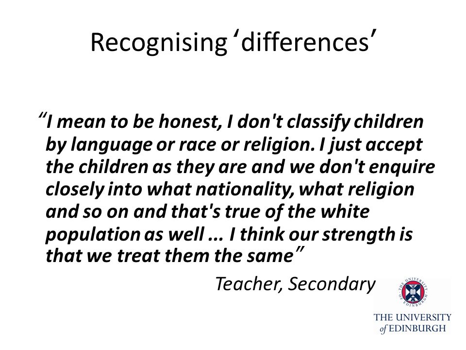 Recognising 'differences' I mean to be honest, I don t classify children by language or race or religion.