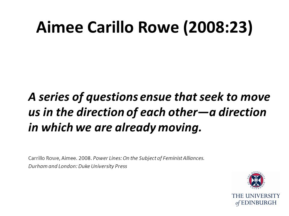 Aimee Carillo Rowe (2008:23) A series of questions ensue that seek to move us in the direction of each other—a direction in which we are already moving.