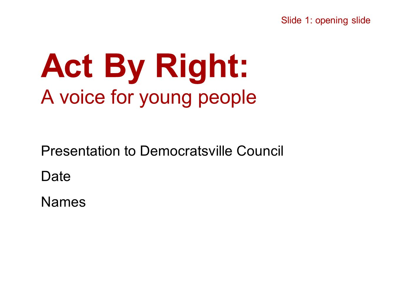 Act By Right: A voice for young people Presentation to Democratsville Council Date Names Slide 1: opening slide