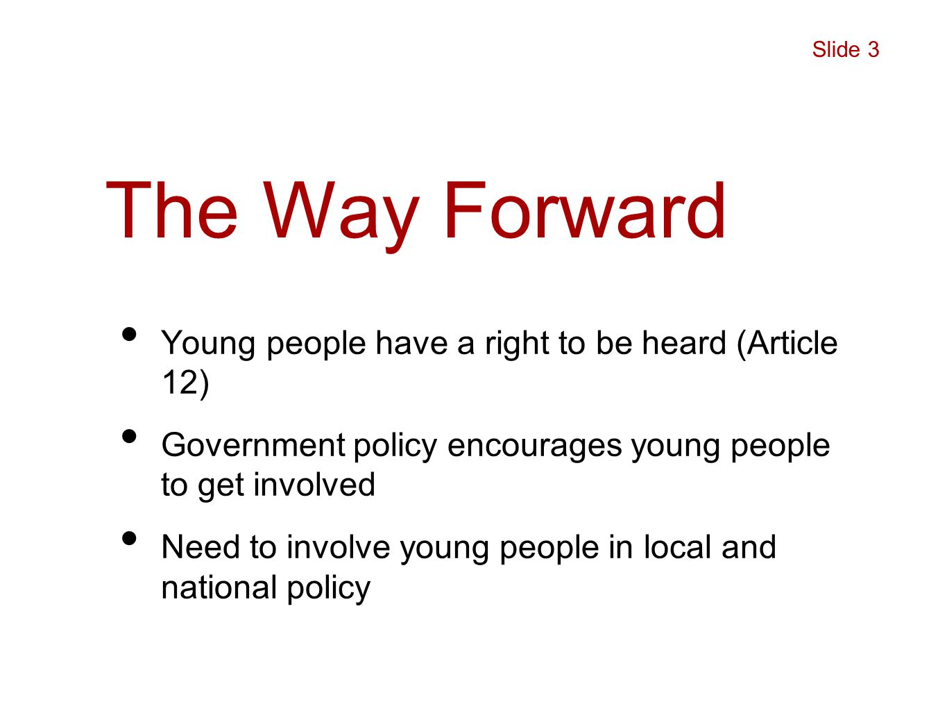 The Way Forward Young people have a right to be heard (Article 12) Government policy encourages young people to get involved Need to involve young people in local and national policy Slide 3