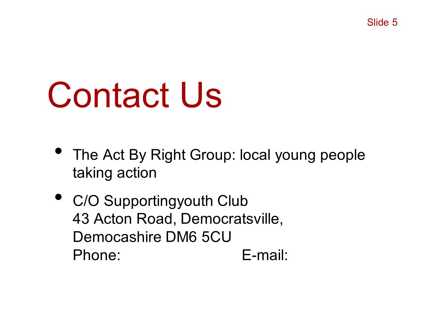 Contact Us The Act By Right Group: local young people taking action C/O Supportingyouth Club 43 Acton Road, Democratsville, Democashire DM6 5CU Phone: E-mail: Slide 5