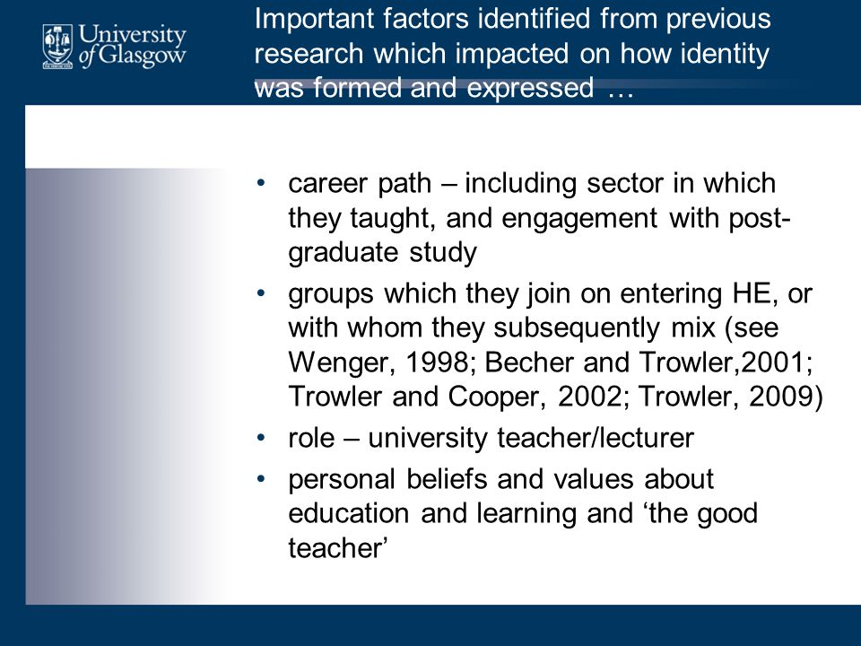 Important factors identified from previous research which impacted on how identity was formed and expressed … career path – including sector in which they taught, and engagement with post- graduate study groups which they join on entering HE, or with whom they subsequently mix (see Wenger, 1998; Becher and Trowler,2001; Trowler and Cooper, 2002; Trowler, 2009) role – university teacher/lecturer personal beliefs and values about education and learning and 'the good teacher'