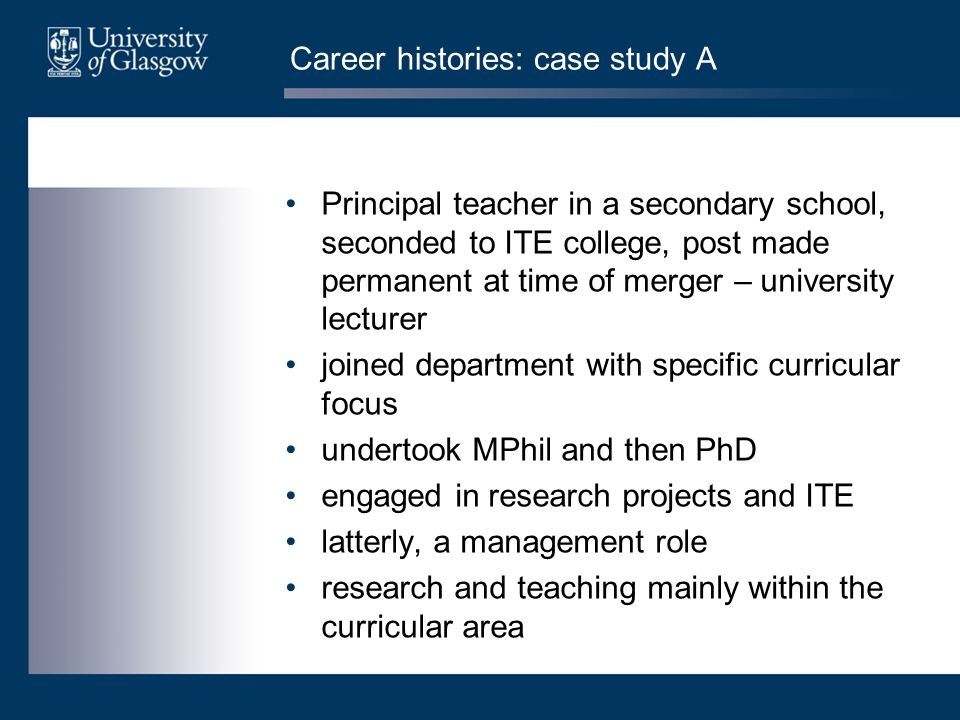 Career histories: case study A Principal teacher in a secondary school, seconded to ITE college, post made permanent at time of merger – university lecturer joined department with specific curricular focus undertook MPhil and then PhD engaged in research projects and ITE latterly, a management role research and teaching mainly within the curricular area